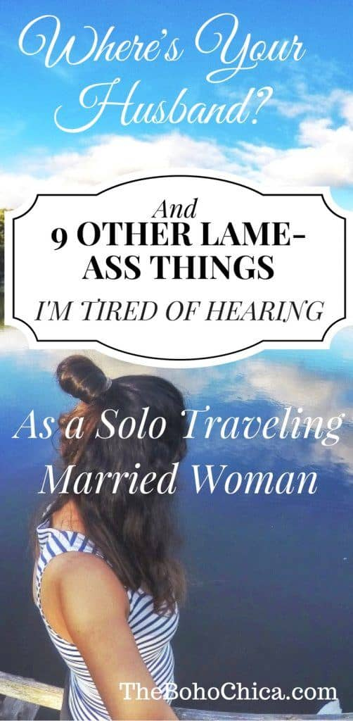 """""""Where's Your Husband"""" and 9 Other Lame-Ass Things I'm Tired of Hearing as a Married Woman Traveling Solo"""